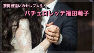 バチェロレッテ 福田萌子 職業 収入 兄弟 セレブ